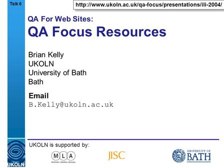 A centre of expertise in digital information managementwww.ukoln.ac.uk QA For Web Sites: QA Focus Resources Brian Kelly UKOLN University of Bath Bath Email.