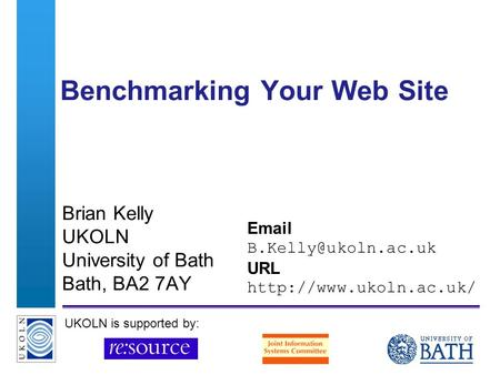 A centre of expertise in digital information managementwww.ukoln.ac.uk Benchmarking Your Web Site Brian Kelly UKOLN University of Bath Bath, BA2 7AY Email.