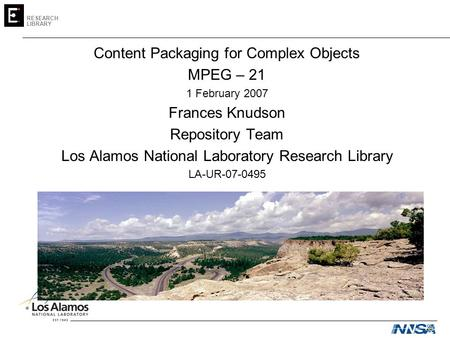 RESEARCH LIBRARY Content Packaging for Complex Objects MPEG – 21 1 February 2007 Frances Knudson Repository Team Los Alamos National Laboratory Research.