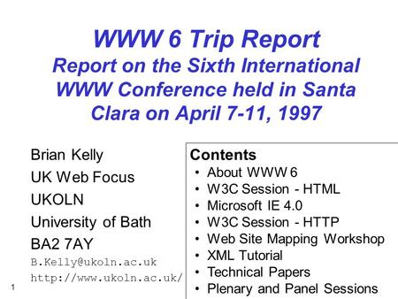 1 WWW 6 Trip Report Report on the Sixth International WWW Conference held in Santa Clara on April 7-11, 1997 Brian Kelly UK Web Focus UKOLN University.