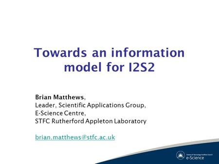 Towards an information model for I2S2 Brian Matthews, Leader, Scientific Applications Group, E-Science Centre, STFC Rutherford Appleton Laboratory