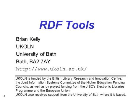 1 RDF Tools Brian Kelly UKOLN University of Bath Bath, BA2 7AY  UKOLN is funded by the British Library Research and Innovation Centre,