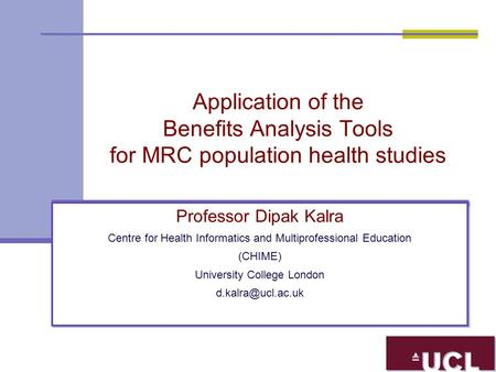 Application of the Benefits Analysis Tools for MRC population health studies Professor Dipak Kalra Centre for Health Informatics and Multiprofessional.