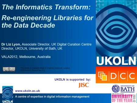 A centre of expertise in digital information management www.ukoln.ac.uk UKOLN is supported by: The Informatics Transform: Re-engineering Libraries for.