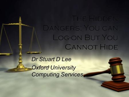 The Hidden Dangers: You can Log-on But You Cannot Hide Dr Stuart D Lee Oxford University Computing Services Dr Stuart D Lee Oxford University Computing.