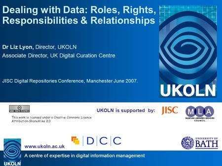 A centre of expertise in digital information management www.ukoln.ac.uk UKOLN is supported by: Dealing with Data: Roles, Rights, Responsibilities & Relationships.