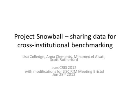 Project Snowball – sharing data for cross-institutional benchmarking Lisa Colledge, Anna Clements, Mhamed el Aisati, Scott Rutherford euroCRIS 2012 with.