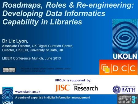 A centre of expertise in digital information management www.ukoln.ac.uk UKOLN is supported by: Roadmaps, Roles & Re-engineering: Developing Data Informatics.