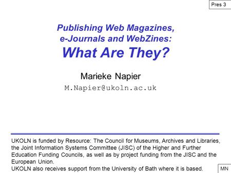 Publishing Web Magazines, e-Journals and WebZines: What Are They? Marieke Napier UKOLN is funded by Resource: The Council for Museums,