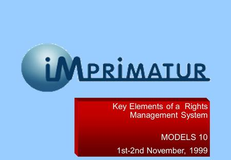 Key Elements of a Rights Management System MODELS 10 1st-2nd November, 1999.