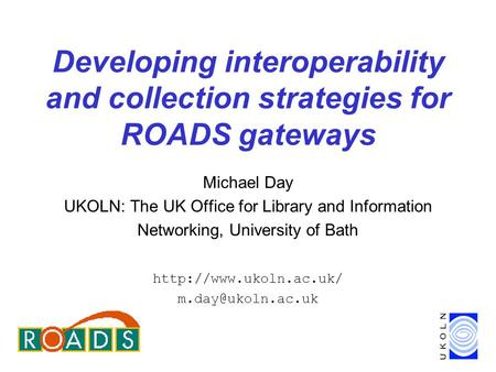 Developing interoperability and collection strategies for ROADS gateways Michael Day UKOLN: The UK Office for Library and Information Networking, University.