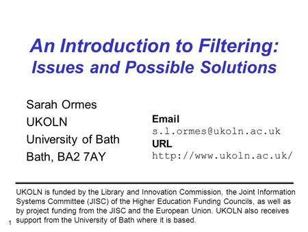 1 An Introduction to Filtering: Issues and Possible Solutions Sarah Ormes UKOLN University of Bath Bath, BA2 7AY UKOLN is funded by the Library and Innovation.