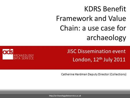 Catherine Hardman Deputy Director (Collections) KDRS Benefit Framework and Value Chain: a use case for archaeology JISC Dissemination event London, 12.