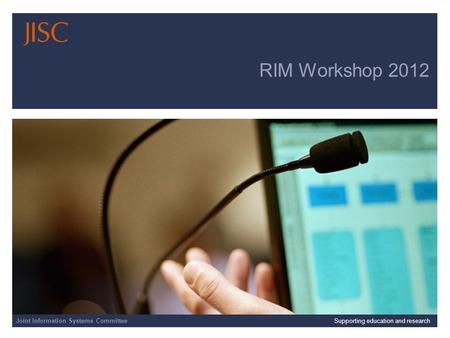 Joint Information Systems Committee 23/04/2014 | Supporting education and research | Slide 1 RIM Workshop 2012 Joint Information Systems CommitteeSupporting.