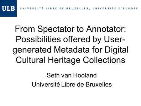 From Spectator to Annotator: Possibilities offered by User- generated Metadata for Digital Cultural Heritage Collections Seth van Hooland Université Libre.
