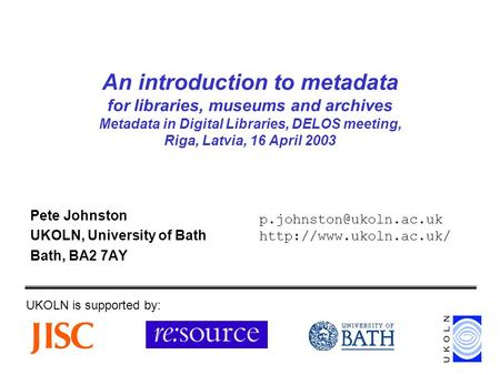 An introduction to metadata for libraries, museums and archives Metadata in Digital Libraries, DELOS meeting, Riga, Latvia, 16 April 2003 Pete Johnston.
