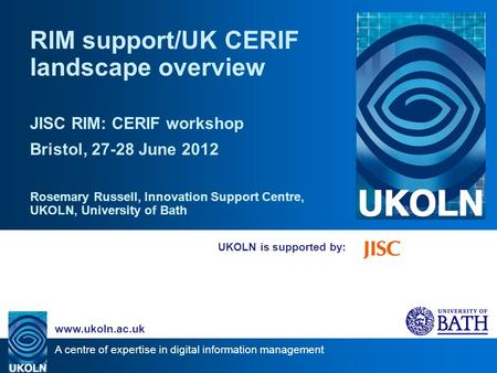 A centre of expertise in digital information management www.ukoln.ac.uk UKOLN is supported by: RIM support/UK CERIF landscape overview JISC RIM: CERIF.
