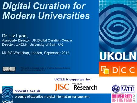A centre of expertise in digital information management www.ukoln.ac.uk UKOLN is supported by: Digital Curation for Modern Universities Dr Liz Lyon, Associate.