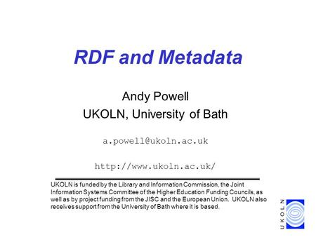 RDF and Metadata Andy Powell UKOLN, University of Bath  UKOLN is funded by the Library and Information Commission,