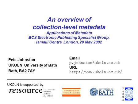 An overview of collection-level metadata Applications of Metadata BCS Electronic Publishing Specialist Group, Ismaili Centre, London, 29 May 2002 Pete.