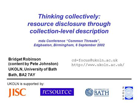 Thinking collectively: resource disclosure through collection-level description mda Conference Common Threads, Edgbaston, Birmingham, 6 September 2002.