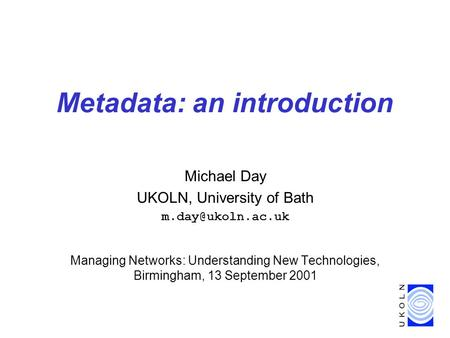 Metadata: an introduction Michael Day UKOLN, University of Bath Managing Networks: Understanding New Technologies, Birmingham, 13 September.