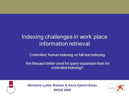 Indexing challenges in work place information retrieval Marianne Lykke Nielsen & Anna Gjerluf Eslau NKOS 2006 Controlled, human indexing vs full-text indexing.