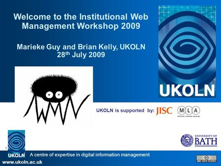 A centre of expertise in digital information management www.ukoln.ac.uk 1 UKOLN is supported by: Welcome to the Institutional Web Management Workshop 2009.