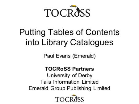 Putting Tables of Contents into Library Catalogues Paul Evans (Emerald) TOCRoSS Partners University of Derby Talis Information Limited Emerald Group Publishing.
