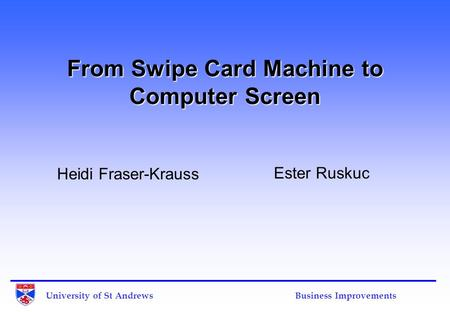 University of St Andrews Business Improvements From Swipe Card Machine to Computer Screen Heidi Fraser-Krauss Ester Ruskuc.
