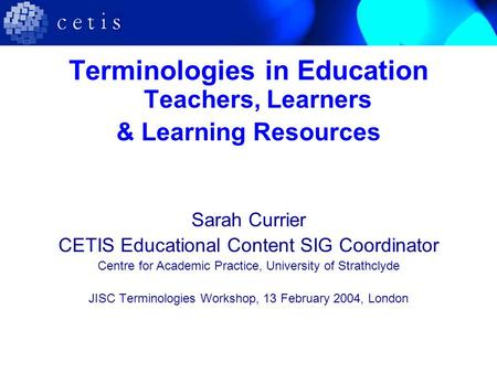 Terminologies in Education Teachers, Learners & Learning Resources Sarah Currier CETIS Educational Content SIG Coordinator Centre for Academic Practice,