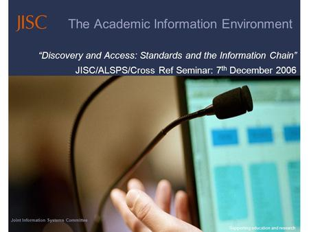 Joint Information Systems Committee 23/04/2014 | Supporting education and research | Slide 1 The Academic Information Environment Discovery and Access: