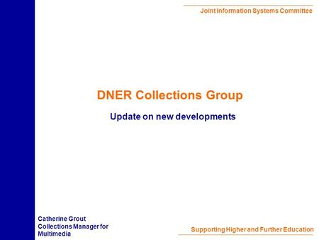 Joint Information Systems Committee Supporting Higher and Further Education DNER Collections Group Update on new developments Catherine Grout Collections.