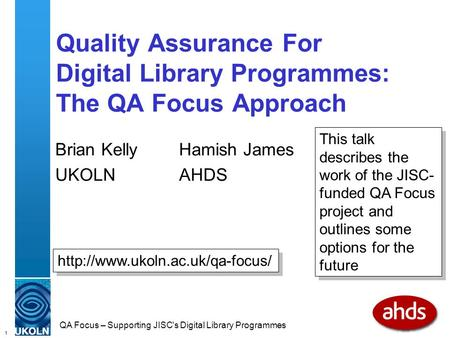 1 QA Focus – Supporting JISC's Digital Library Programmes Quality Assurance For Digital Library Programmes: The QA Focus Approach Brian Kelly Hamish James.