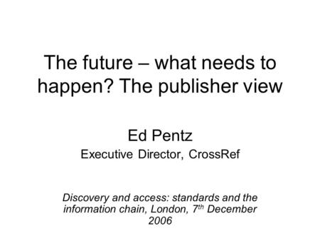 The future – what needs to happen? The publisher view Ed Pentz Executive Director, CrossRef Discovery and access: standards and the information chain,