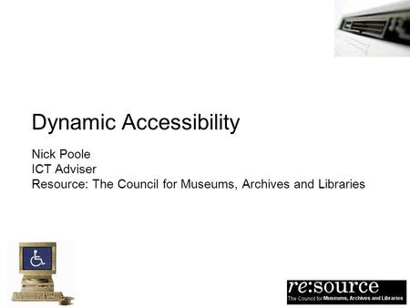 Dynamic Accessibility Nick Poole ICT Adviser Resource: The Council for Museums, Archives and Libraries.