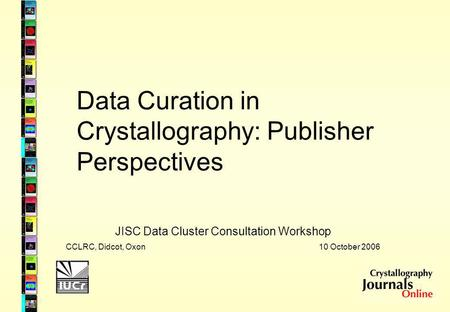 Data Curation in Crystallography: Publisher Perspectives JISC Data Cluster Consultation Workshop CCLRC, Didcot, Oxon 10 October 2006.