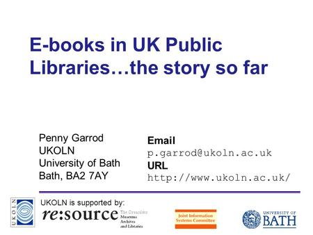 A centre of expertise in digital information managementwww.ukoln.ac.uk E-books in UK Public Libraries…the story so far Penny Garrod UKOLN University of.