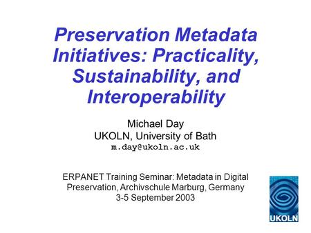 Preservation Metadata Initiatives: Practicality, Sustainability, and Interoperability Michael Day UKOLN, University of Bath ERPANET Training.