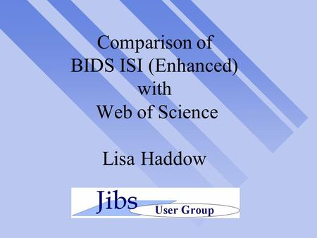 Comparison of BIDS ISI (Enhanced) with Web of Science Lisa Haddow.