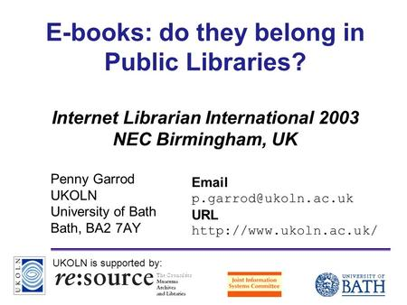 A centre of expertise in digital information managementwww.ukoln.ac.uk E-books: do they belong in Public Libraries? Internet Librarian International 2003.
