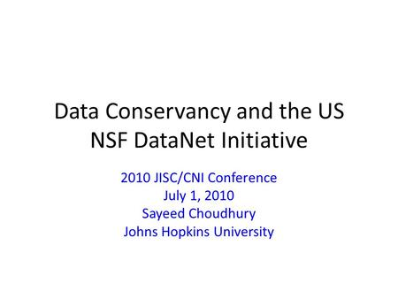 Data Conservancy and the US NSF DataNet Initiative 2010 JISC/CNI Conference July 1, 2010 Sayeed Choudhury Johns Hopkins University.