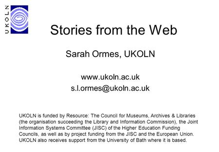 Stories from the Web Sarah Ormes, UKOLN  UKOLN is funded by Resource: The Council for Museums, Archives & Libraries.