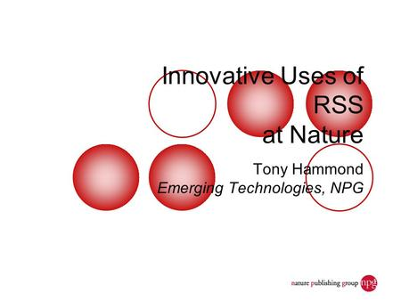 Dec. 7, 2006JISC Seminar: Discovery and Access1 Innovative Uses of RSS at Nature Tony Hammond Emerging Technologies, NPG.