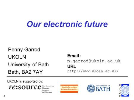 1 Our electronic future Penny Garrod UKOLN University of Bath Bath, BA2 7AY UKOLN is supported by:   URL