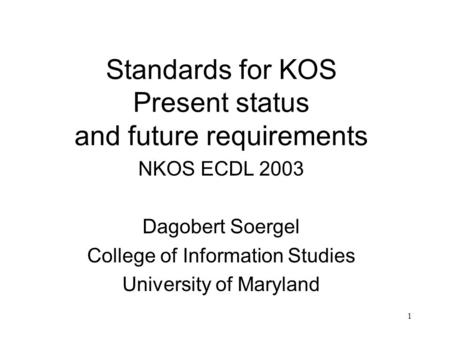 1 Standards for KOS Present status and future requirements NKOS ECDL 2003 Dagobert Soergel College of Information Studies University of Maryland.
