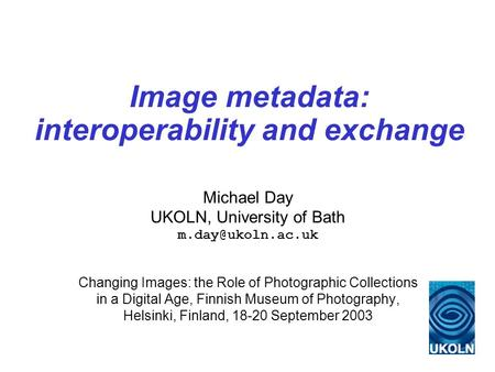 Image metadata: interoperability and exchange Michael Day UKOLN, University of Bath Changing Images: the Role of Photographic Collections.