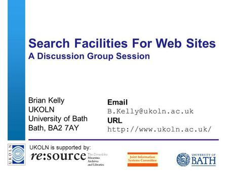 A centre of expertise in digital information managementwww.ukoln.ac.uk Search Facilities For Web Sites A Discussion Group Session Brian Kelly UKOLN University.