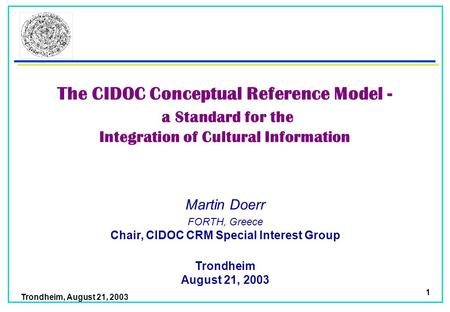 Trondheim, August 21, 2003 1 Martin Doerr Trondheim August 21, 2003 FORTH, Greece Chair, CIDOC CRM Special Interest Group The CIDOC Conceptual Reference.