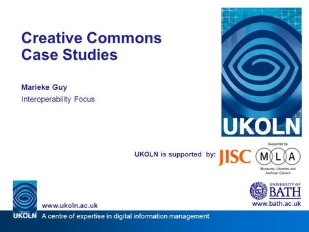 A centre of expertise in digital information management www.ukoln.ac.uk UKOLN is supported by: Creative Commons Case Studies Marieke Guy Interoperability.